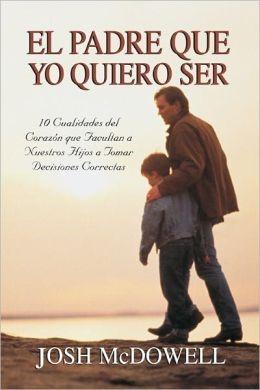 El Padre Que Yo Quiero Ser (Tapa Rústica) [Libro]