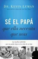 Sé el Papá Que Ella Necesita Que Seas (Tapa Rústica) [Libro]